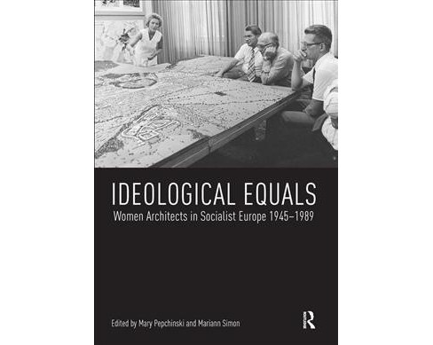 Ideological Equals : Women Architects in Socialist Europe 1945-1989 -  (Paperback) - image 1 of 1