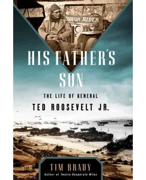 His Father's Son : The Life of General Ted Roosevelt Jr. (Hardcover) (Tim Brady) - image 1 of 1