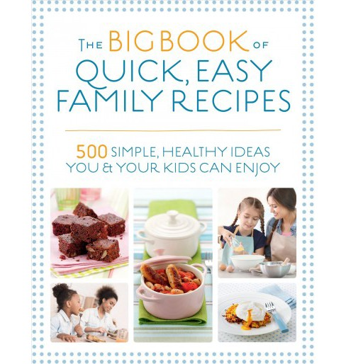 Big Book of Quick, Easy Family Recipes : 500 Simple, Healthy Ideas You and Your Kids Can Enjoy - image 1 of 1