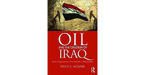 Oil and the Creation of Iraq : Policy Failures and the 1914-1918 War in Mesopotamia (Hardcover) (David - image 1 of 1