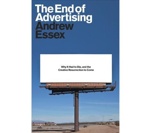 End of Advertising : Why It Had to Die, and the Creative Resurrection to Come -  (Hardcover) - image 1 of 1