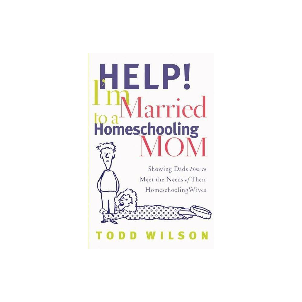 Help I M Married To A Homeschooling Mom By Todd Wilson Paperback