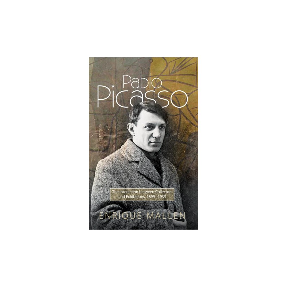 Pablo Picasso : The Interaction between Collectors and Exhibitions, 1899-1939 - (Hardcover)