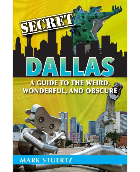Secret Dallas : A Guide to the Weird, Wonderful, and Obscure -  by Mark Stuertz (Paperback) - image 1 of 1