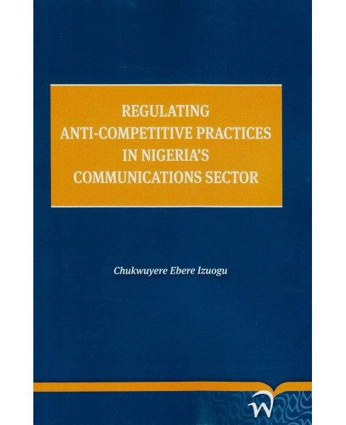 Regulating Anti-Competitive Practices in Nigeria's Communications Sector (Paperback) (Chukwuyere Ebere - image 1 of 1