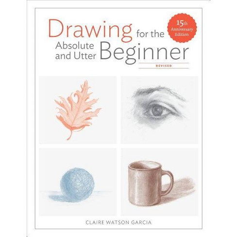 Drawing for the Absolute and Utter Beginner, Revised - by  Claire Watson Garcia (Paperback) - image 1 of 1
