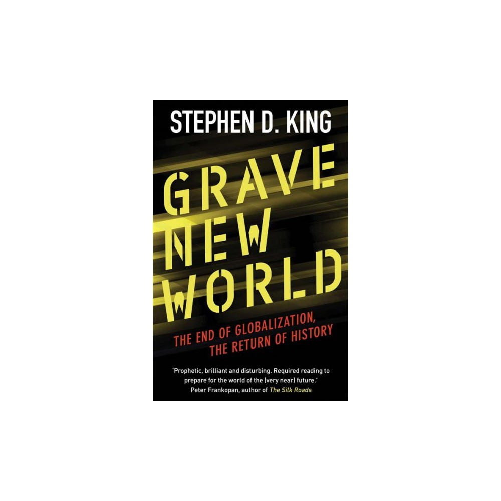 Grave New World : The End of Globalization, The Return of History - Reprint by Stephen D. King