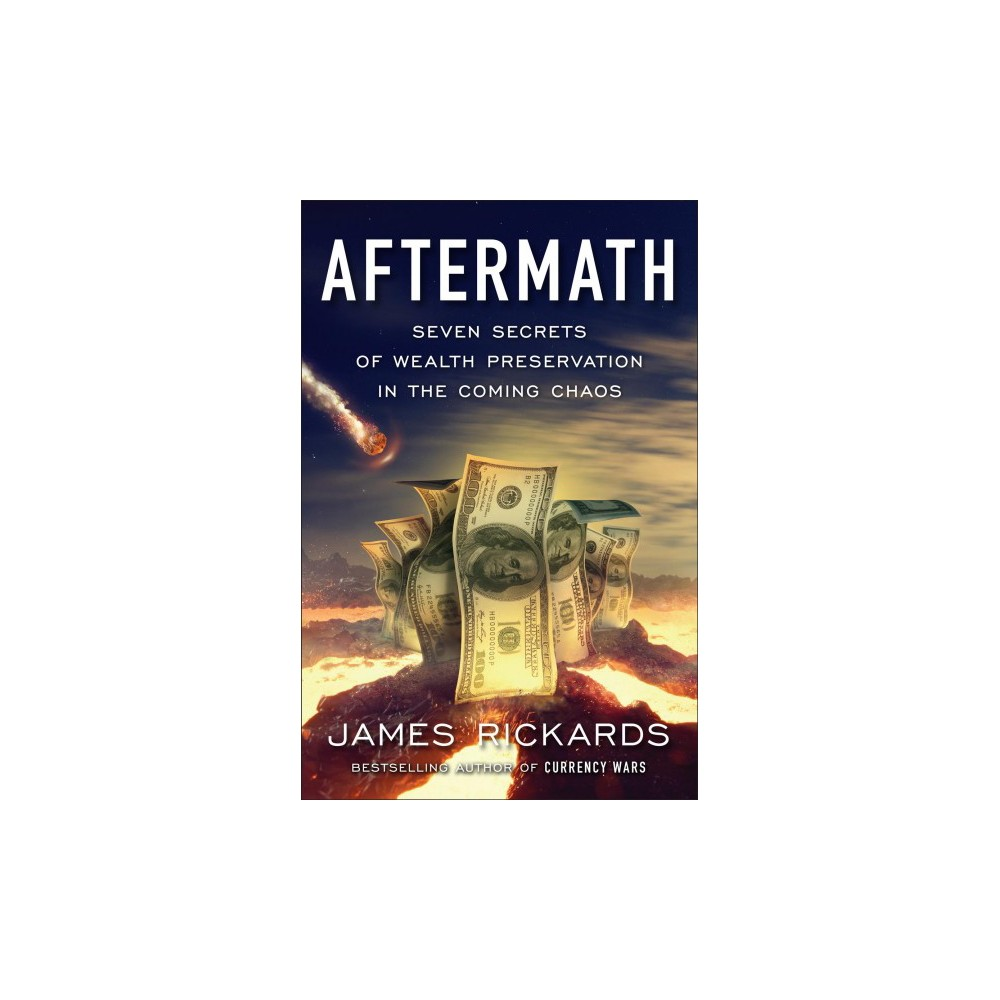 Aftermath : Seven Secrets of Wealth Preservation in the Coming Chaos - by James Rickards (Hardcover)