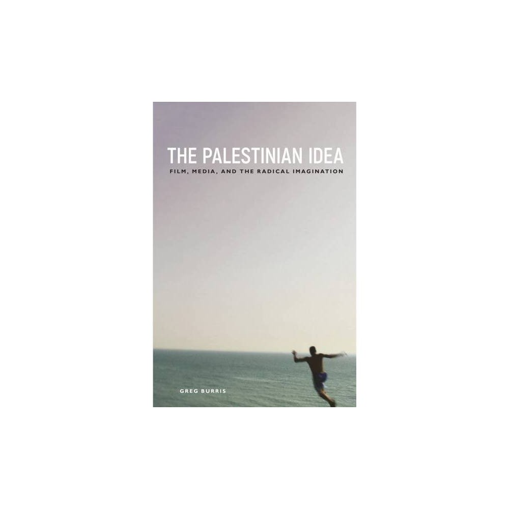 Palestinian Idea : Film, Media, and the Radical Imagination - by Greg Burris (Paperback)