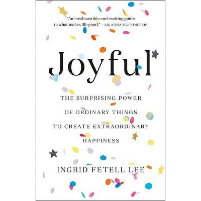 Joyful : The Surprising Power of Ordinary Things to Create Extraordinary Happiness - by Ingrid Fetell Lee (Hardcover)