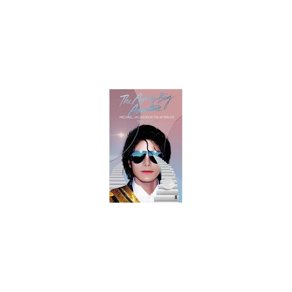 Awfully Big Adventure : Michael Jackson in the Afterlife - by Paul Morley (Hardcover)