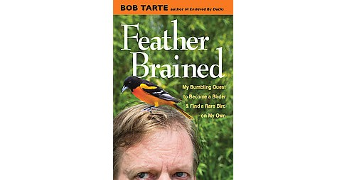 Feather Brained : My Bumbling Quest to Become a Birder and Find a Rare Bird on My Own (Hardcover) (Bob - image 1 of 1