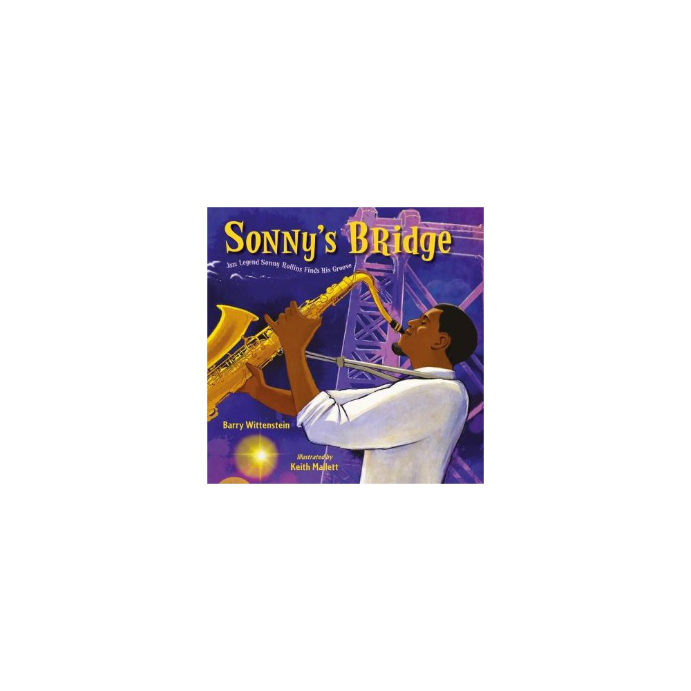 Sonny's Bridge : Jazz Legend Sonny Rollins Finds His Groove - by Barry Wittenstein (School And Library)