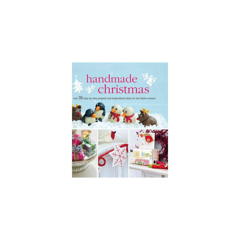 Handmade Christmas : Over 35 Step-by-Step Projects and Inspirational Ideas for the Festive Season