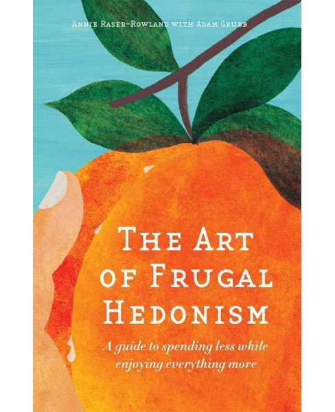 Art of Frugal Hedonism : A Guide to Spending Less While Enjoying Everything More (Paperback) (Annie - image 1 of 1