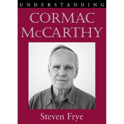 Understanding Cormac McCarthy - (Understanding Contemporary American Literature) by  Steven Frye (Paperback)