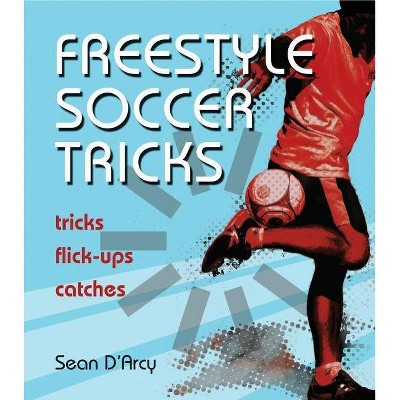 Freestyle Soccer Tricks - by  Sean D'Arcy (Paperback)