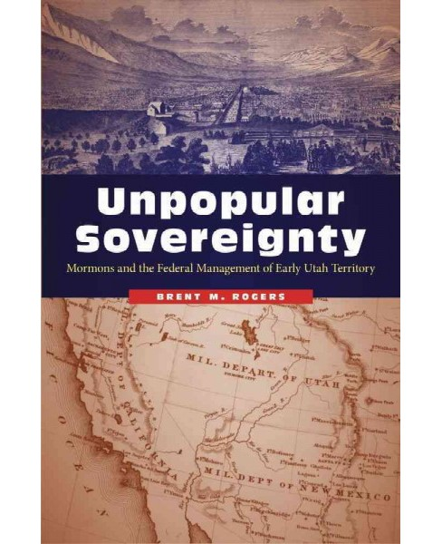 Unpopular Sovereignty : Mormons and the Federal Management of Early Utah Territory (Paperback) (Brent M. - image 1 of 1