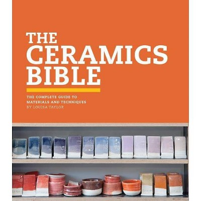 The Ceramics Bible - by  Louisa Taylor (Hardcover)