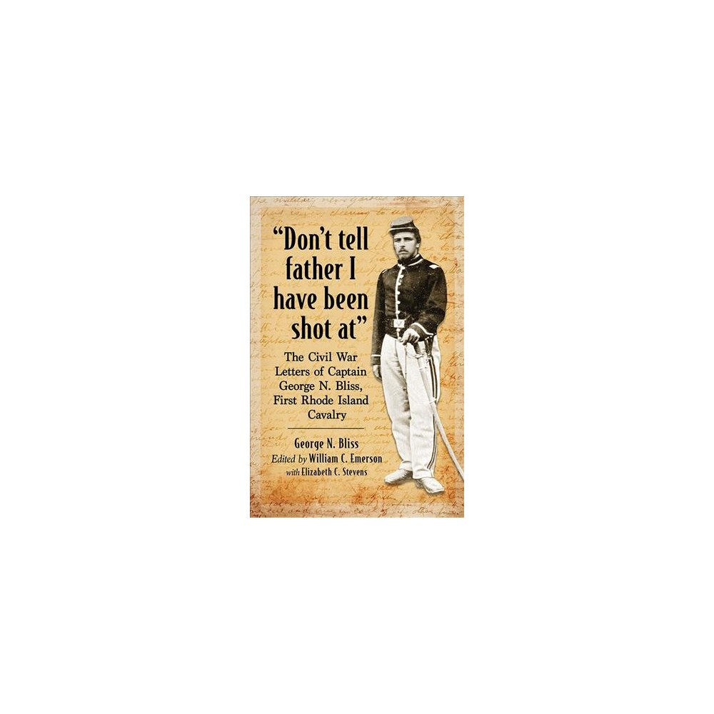 Don't Tell Father I Have Been Shot At : The Civil War Letters of Captain George N. Bliss, First Rhode