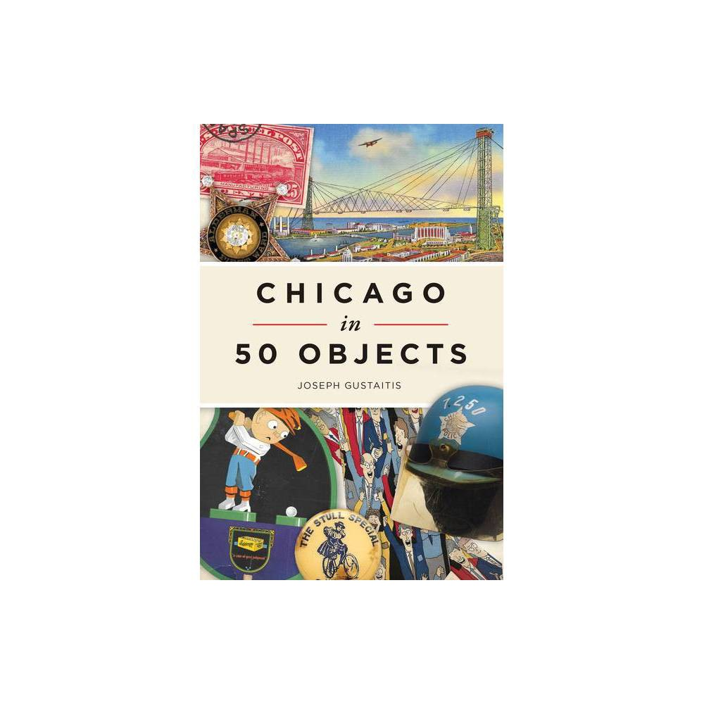 Chicago In 50 Objects By Joseph Gustaitis Paperback