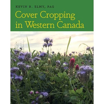 Cover Cropping in Western Canada - by  Kevin R Elmy (Paperback)