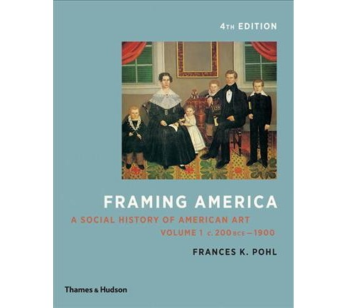 Framing America : A Social History of American Art: c. 200 BCE - 1900 -  by Frances K. Pohl (Paperback) - image 1 of 1