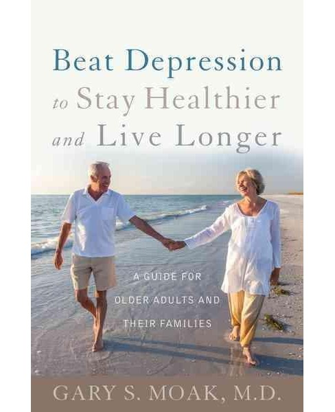 Beat Depression to Stay Healthier and Live Longer : A Guide for Older Adults and Their Families - image 1 of 1