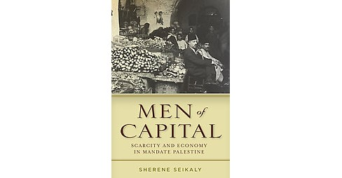 Men of Capital : Scarcity and Economy in Mandate Palestine (Paperback) (Sherene Seikaly) - image 1 of 1