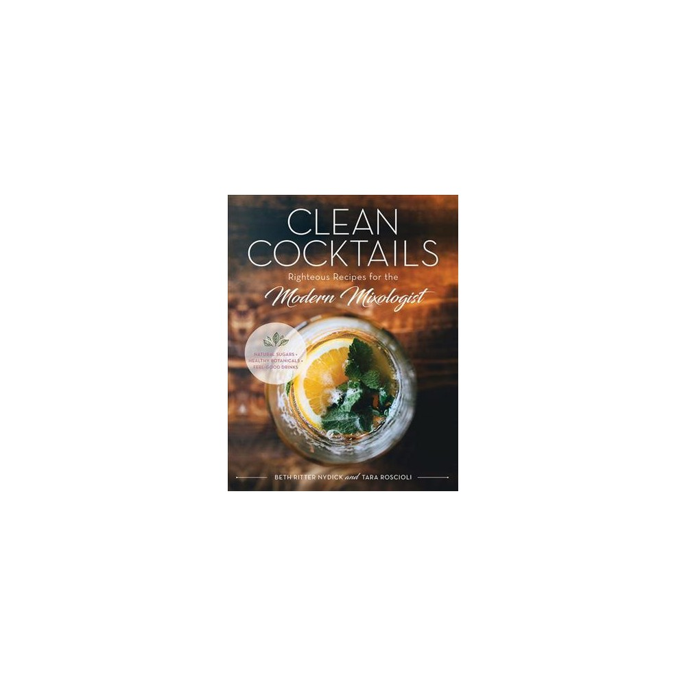 Clean Cocktails : Righteous Recipes for the Modernist Mixologist (Hardcover) (Beth Ritter Nydick & Tara