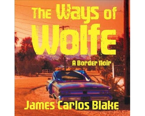Ways of Wolfe -  Unabridged (Wolfe Family) by James Carlos Blake (CD/Spoken Word) - image 1 of 1