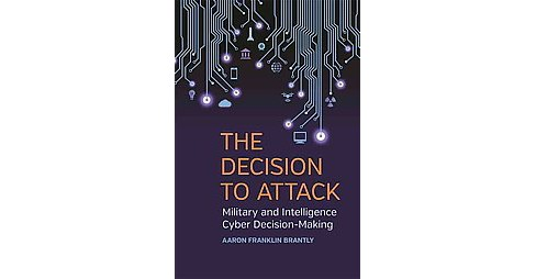 Decision to Attack : Military and Intelligence Cyber Decision-Making (Hardcover) (Aaron Franklin - image 1 of 1