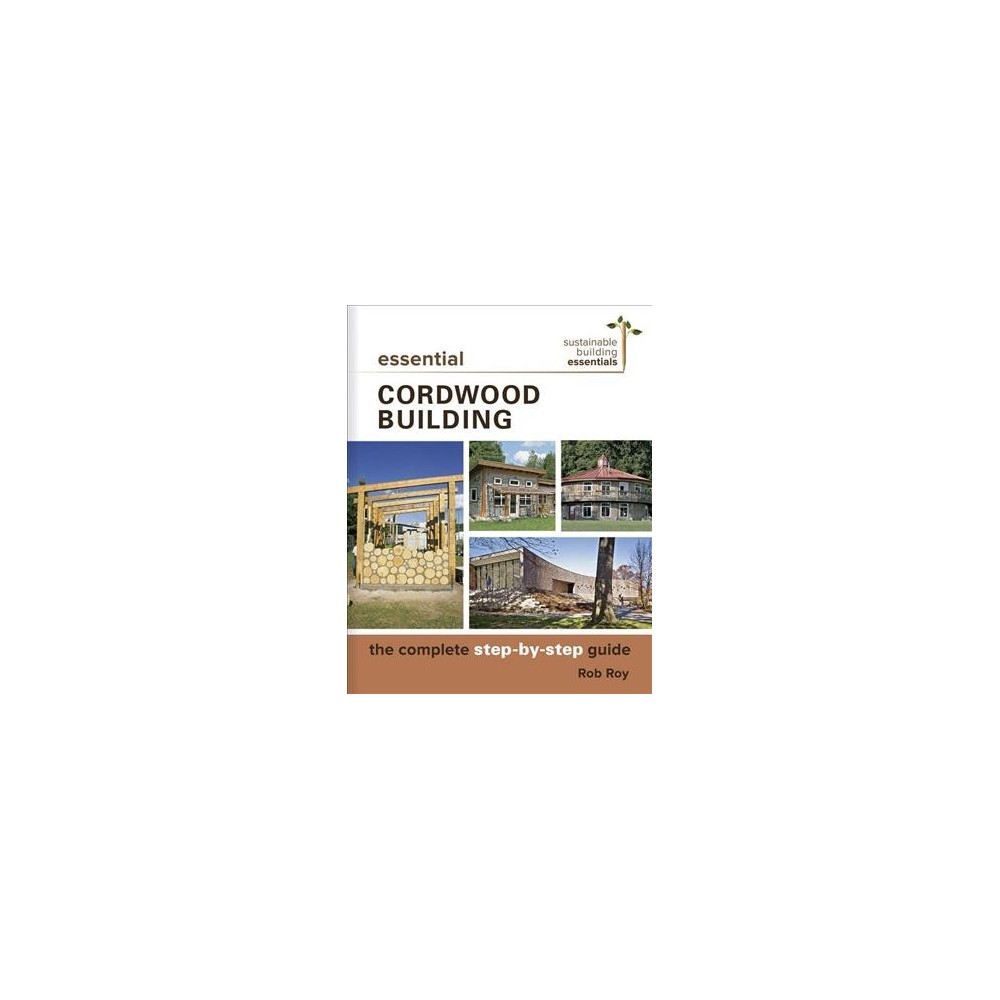 Essential Cordwood Building : The Complete Step-by-step Guide - by Rob Roy (Paperback)