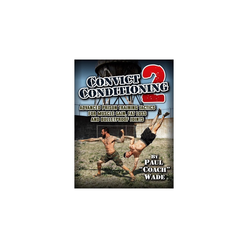 Convict Conditioning 2 : Advanced Prison Training Tactics for Muscle Gain, Fat Loss and Bulletproof