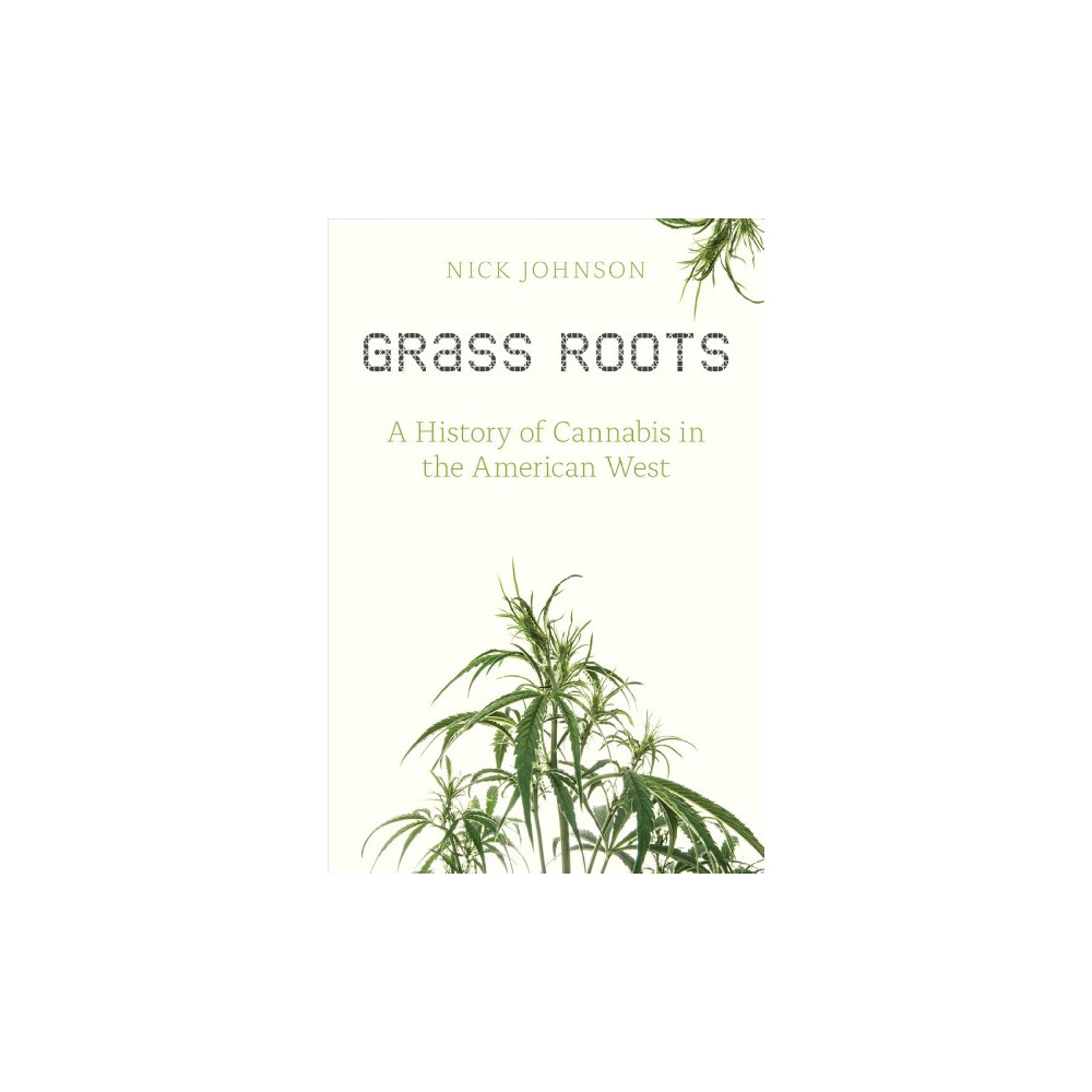 Grass Roots : A History of Cannabis in the American West - by Nick Johnson (Paperback)