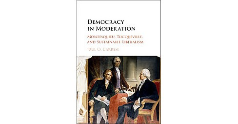 Democracy in Moderation : Montesquieu, Tocqueville, and Sustainable Liberalism (Hardcover) (Paul O. - image 1 of 1