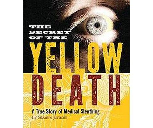 Secret of the Yellow Death : A True Story of Medical Sleuthing (School And Library) (Suzanne Jurmain) - image 1 of 1