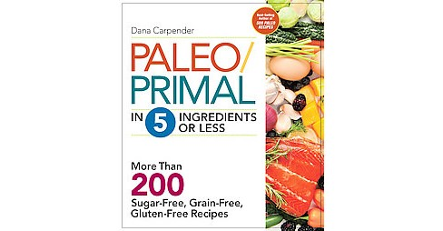 Paleo/Primal in 5 Ingredients or Less : More Than 200 Sugar-Free, Grain-Free, Gluten-Free Recipe - image 1 of 1