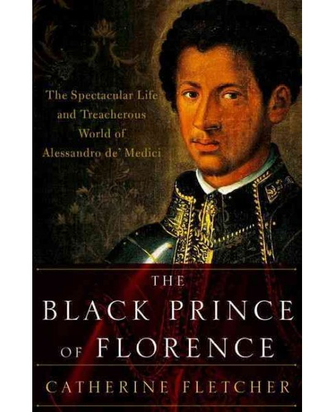 Black Prince of Florence : The Spectacular Life and Treacherous World of Alessandro De' Medici - image 1 of 1