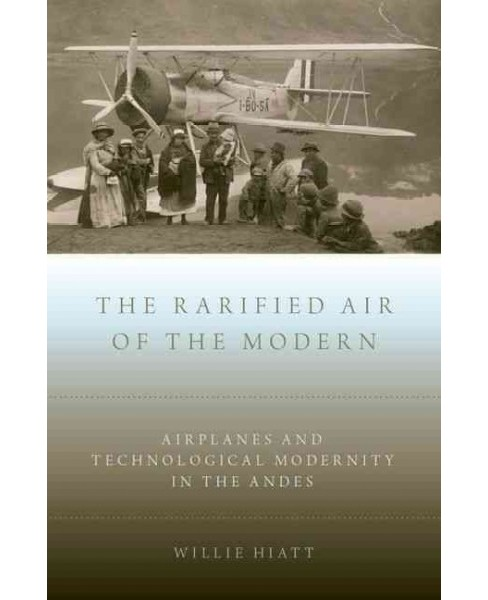 Rarified Air of the Modern : Airplanes and Technological Modernity in the Andes (Hardcover) (Willie - image 1 of 1