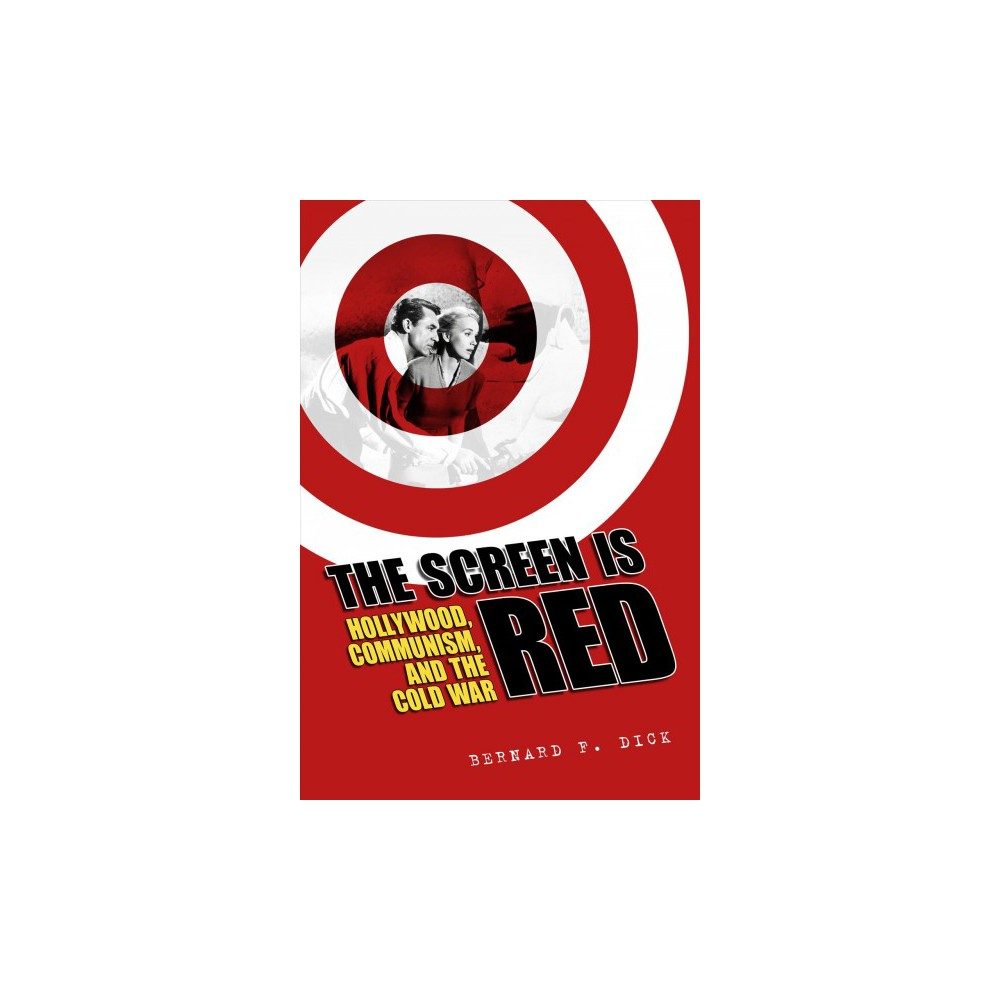 Screen Is Red : Hollywood, Communism, and the Cold War - by Bernard F. Dick (Paperback)