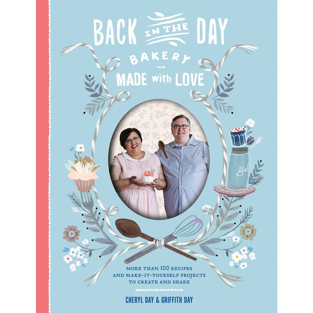 Back in the Day Bakery Made With Love : More Than 100 Recipes and Make-It-Yourself Projects to Create
