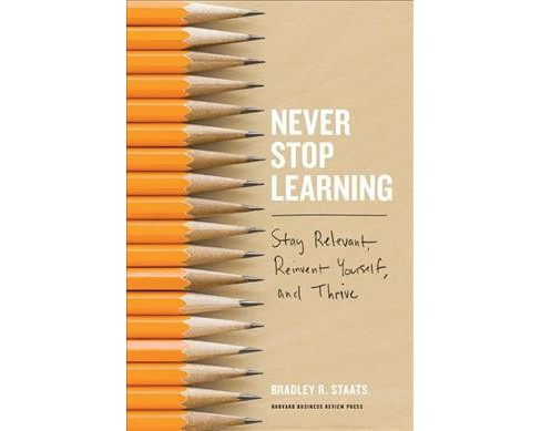Never Stop Learning : Stay Relevant, Reinvent Yourself, and Thrive -  by Bradley R. Staats (Hardcover) - image 1 of 1