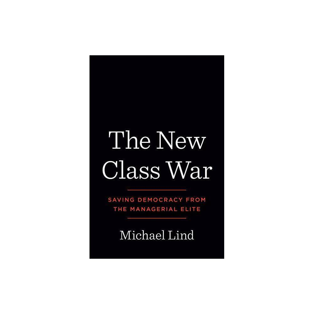 The New Class War - by Michael Lind (Hardcover)