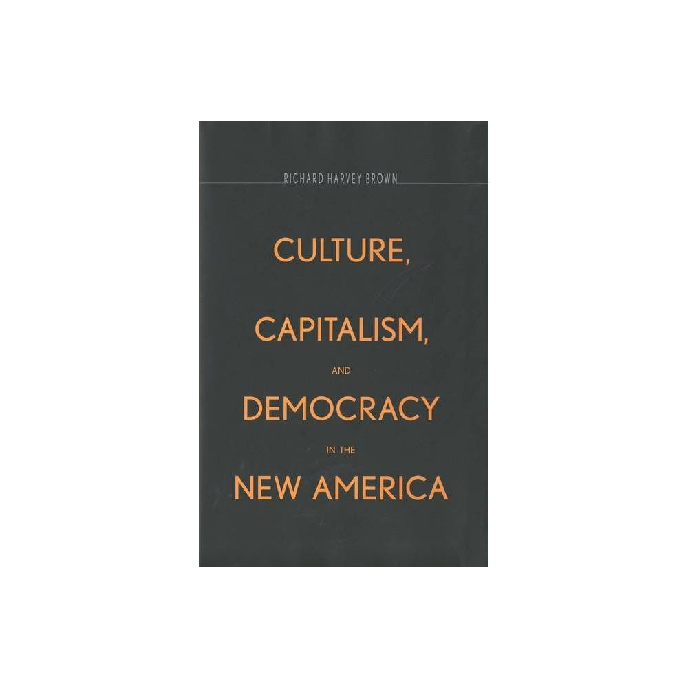 Culture Capitalism And Democracy In The New America By Richard Harvey Brown Paperback