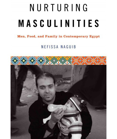 Nurturing Masculinities : Men, Food, and Family in Contemporary Egypt (Paperback) (Nefissa Naguib) - image 1 of 1