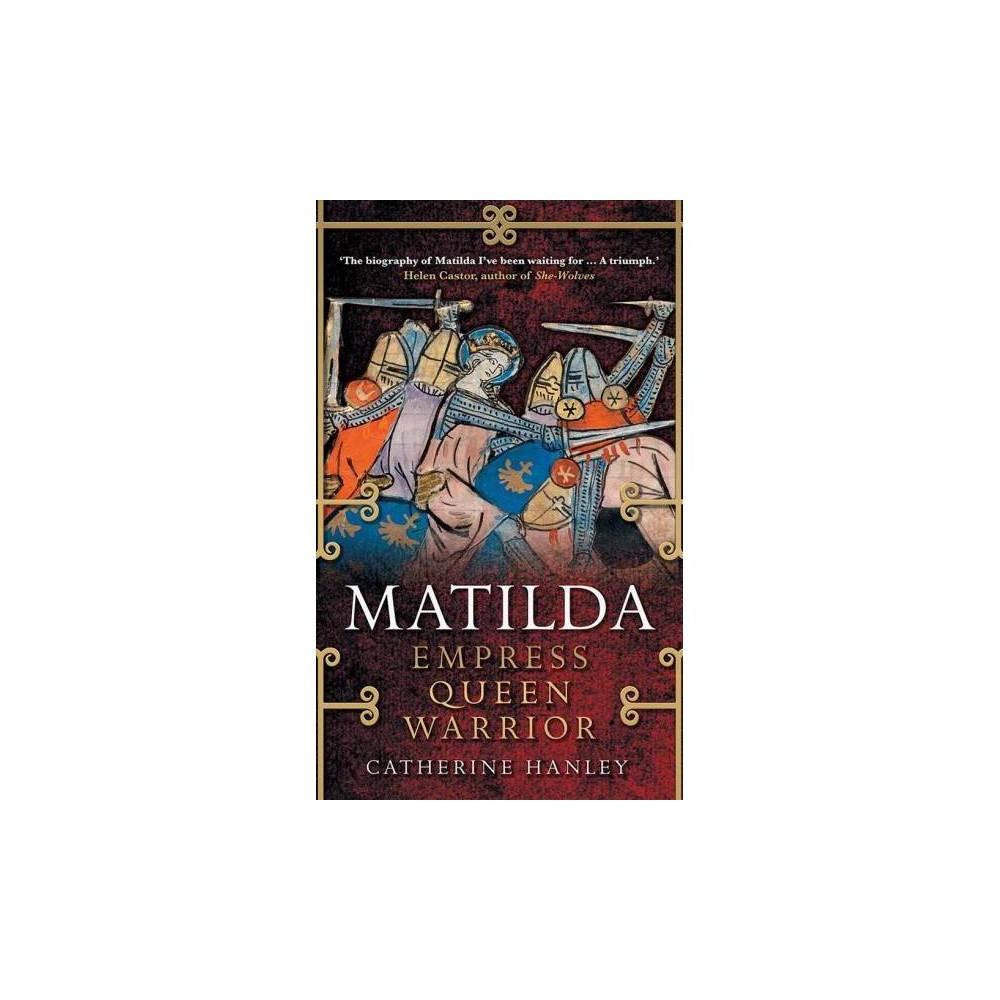 Matilda : Empress, Queen, Warrior - by Catherine Hanley (Hardcover)