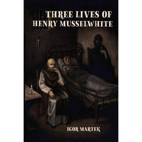 Three Lives of Henry Musselwhite - by  Igor Martek (Paperback) - image 1 of 1