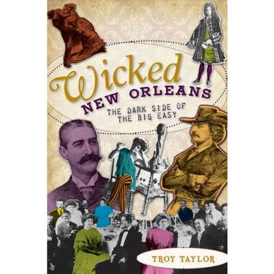 Wicked New Orleans: The Dark Side of the Big Easy - by Troy Taylor (Paperback)