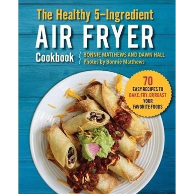 Healthy 5-Ingredient Air Fryer Cookbook : 70 Easy Recipes to Bake, Fry, or Roast Your Favorite Foods